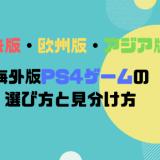 輸入・海外版PS4ゲームの見分け方と選び方【北米版・欧州版・アジア版】